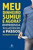Meu dinheiro sumiu! E agora?: Empreenda soluções em 4 passos (Portuguese Edition)