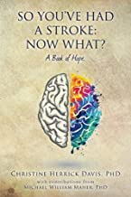 So, You've Had a Stroke: Now What? A Book of Hope.