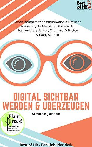 Digital sichtbar werden & überzeugen: Soziale Kompetenz Kommunikation & Resilienz trainieren, die Macht der Rhetorik & Positionierung lernen, Charisma Auftreten Wirkung stärken