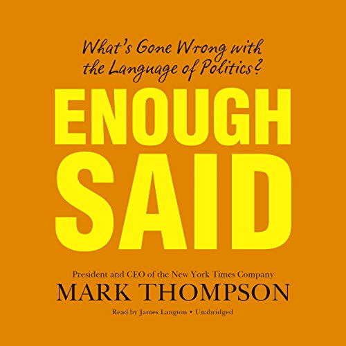 Enough Said     What's Gone Wrong with the Language of Politics?              By:                                                                                                                                 Mark Thompson                               Narrated by:                                                                                                                                 James Langton                      Length: 14 hrs and 6 mins     10 ratings     Overall 3.8