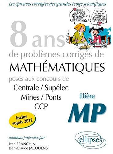 8 Années de Problèmes Corrigés de Mathematiques Centrale/Supelec Mines/Ponts CCP Filière MP