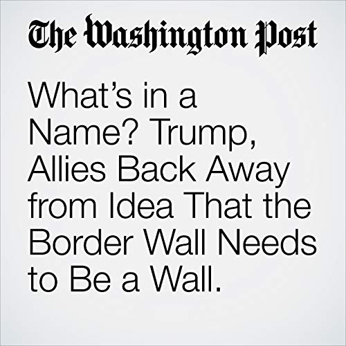 What's in a Name? Trump, Allies Back Away from Idea That the Border Wall Needs to Be a Wall. audiobook cover art
