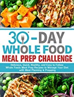 30-Day Whole Foods Meal Prep Challenge: Delicious, Quick, Healthy, and Easy to Follow Whole Foods Meal Prep Recipes to Manage Your Diet with Meal Planning & Prepping