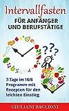 Intervallfasten für Anfänger und Berufstätige: 7-Tage im 16/8 Programm mit Rezepten für den...