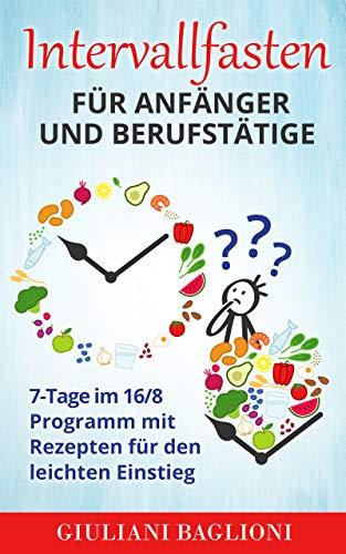 Intervallfasten für Anfänger und Berufstätige: 7-Tage im 16/8 Programm mit Rezepten für den leichten Einstieg