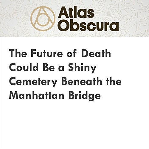 The Future of Death Could Be a Shiny Cemetery Beneath the Manhattan Bridge audiobook cover art