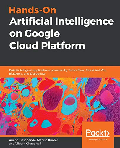 Hands-On Artificial Intelligence on Google Cloud Platform: Build intelligent applications powered by TensorFlow, Cloud AutoML, BigQuery, and Dialogflow