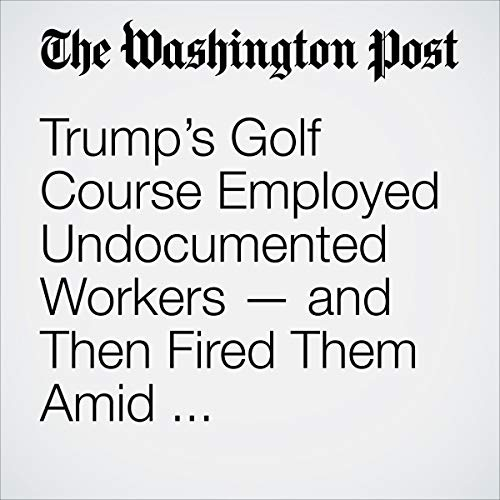 Trump's Golf Course Employed Undocumented Workers — and Then Fired Them Amid Showdown over Border Wall audiobook cover art