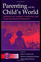 Parenting and the Child's World: Influences on Academic, Intellectual, and Social-emotional Development (Monographs in Parenting Series)