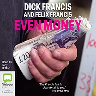 Even Money                   By:                                                                                                                                 Dick Francis,                                                                                        Felix Francis                               Narrated by:                                                                                                                                 Tony Britton                      Length: 11 hrs and 4 mins     124 ratings     Overall 4.5