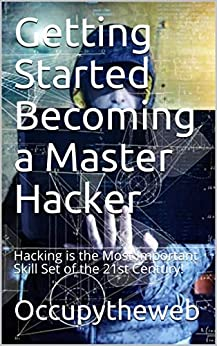 Getting Started Becoming a Master Hacker: Hacking is the Most Important Skill Set of the 21st Century! by [Occupytheweb]