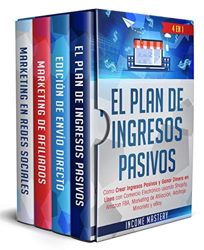 El Plan De Ingresos Pasivos: 4 en 1: Cómo Crear Ingresos Pasivos y Ganar Dinero en Línea con Comercio Electrónico usando Shopify, Amazon FBA, Marketing de Afiliación, Arbitraje Minorista y eBay
