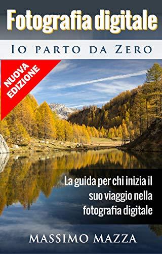 Fotografia Digitale Io parto da Zero: La guida per chi inizia il...