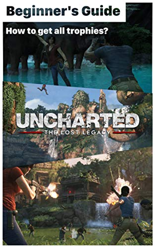 Uncharted: The Lost Legacy - List of Trophies Uncharted and Beginer Game guide: How to get all trophies? How to play Uncharted: The Lost Legacy? (English Edition)