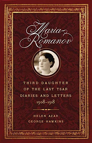 Azar, H: Maria Romanov: Third Daughter of the Last Tsar, Diaries and Letters, 1908-1918