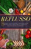 REFLUSSO: 9 gustose ricette contro il reflusso acido per prevenire il bruciore di stomaco e seguire una dieta corretta (Italian Edition)