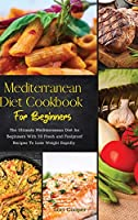 Mediterranean Diet Cookbook For Beginners: The Ultimate Mediterranean Diet for Beginners With 50 Fresh and Foolproof Recipes To Lose Weight Rapidly