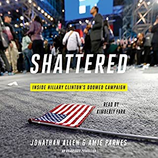 Shattered     Inside Hillary Clinton's Doomed Campaign              By:                                                                                                                                 Jonathan Allen,                                                                                        Amie Parnes                               Narrated by:                                                                                                                                 Kimberly Farr                      Length: 16 hrs and 52 mins     2,148 ratings     Overall 4.1