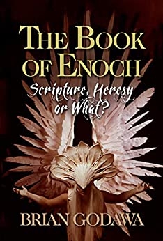 The Book of Enoch: Scripture, Heresy or What? by [Brian Godawa]