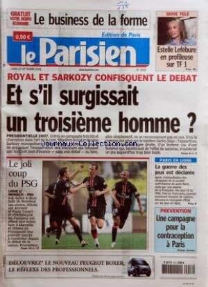 PARISIEN (LE) [No 19293] du 18/09/2006 - LE BUSINESS DE LA FORME - SERIE TELE - ESTELLE LEFEBURE EN PROFILEUSE SUR TF 1 - ROYAL ET SARKOZY CONFISQUENT LE DEBAT - ET S'IL SURGISSAIT UN TROISIEME HOMME ? - PRESIDENTIELLE 2007 - LE JOLI COUP DU PSG - LIGUE 1 - MONACO-PSG 1-2 - PARIS EN LIGNE - LA GUERRE DES JEUX EST DECLAREE - PREVENTION - UNE CAMPAGNE POUR LA CONTRACEPTION A PARIS - CAHIER CENTRAL.