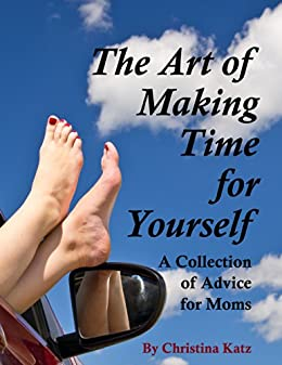 The Art Of Making Time For Yourself: A Collection Of Advice For Moms by [Christina Katz]