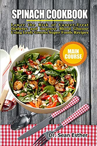 Spinach Cookbook: Lower the Risk of Cancer, Treat Diabetes and Improve Blood Glucose Using Leafy Greens Super Foods Recipes