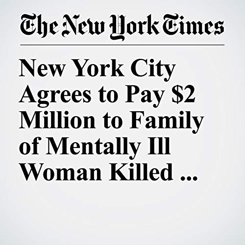 『New York City Agrees to Pay $2 Million to Family of Mentally Ill Woman Killed by Police』のカバーアート