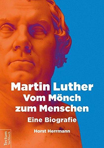 Martin Luther: Vom Mönch zum Menschen: Eine Biografie