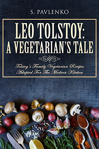 Leo Tolstoy: A Vegetarian's Tale: Tolstoy's Family Vegetarian Recipes Adapted For The Modern Kitchen.