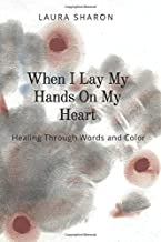 When I Lay My Hands on My Heart: Healing Through Words and Color