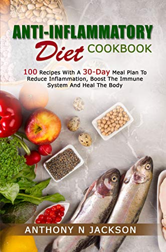 ANTI-INFLAMMATORY DIET COOKBOOK: 100 RECIPES WITH A 30-DAY MEAL PLAN TO REDUCE INFLAMMATION, BOOST...