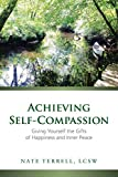Achieving Self-Compassion: Giving Yourself the Gifts of Happiness and Inner Peace