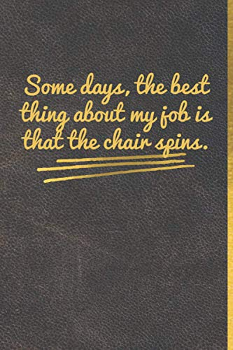 Some days, the best thing about my job is that the chair spins.: Leather Matt cover, Gold lettre, size (6' * 9'), 120 pages, Lined Coworker Gag Gift Funny Office Notebook Journal.