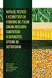Análise Técnica e Econômica de Híbridos de Milho Safra: 2015/2016 Submetida a Diferentes Épocas de Semeadura (Portuguese Edition)