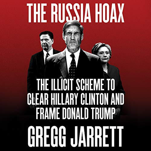 The Russia Hoax     The Illicit Scheme to Clear Hillary Clinton and Frame Donald Trump              By:                                                                                                                                 Gregg Jarrett                               Narrated by:                                                                                                                                 Charles Constant,                                                                                        Gregg Jarrett                      Length: 8 hrs and 28 mins     2,003 ratings     Overall 4.8