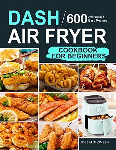 Dash Air Fryer Cookbook for Beginners: 600 Affordable and Easy Recipes for You and Your Family to Air Fry Toast Bake and Grill (English Edition)