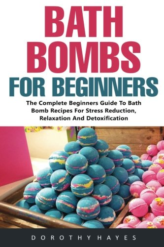 Price comparison product image Bath Bombs For Beginners: The Complete Beginners Guide To Bath Bomb Recipes For Stress Reduction,  Relaxation And Detoxification (Bath Bombs For ... Body Care Recipes,  Bath Bombs Recipes)