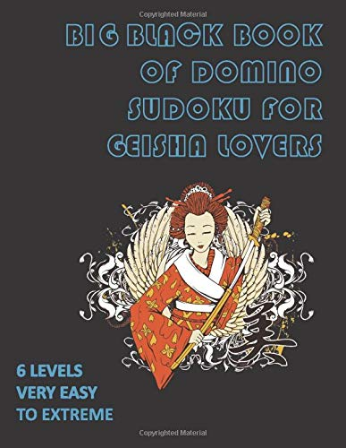 Big Black Book of Domino Sudoku for Geisha Lovers - 6 Levels Very Easy to Extreme: 200 Domino Grids - Large Book - Fonts 36 - Great for Adults and Seniors (BIG DOMINO SUDOKU BLACK BOOK)
