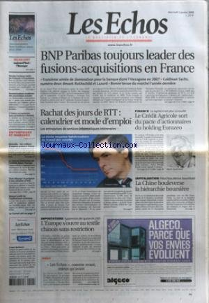 ECHOS (LES) [No 20079] du 01/01/2008 - BNP PARIBAS TOUJOURS LEADERS DES FUSIONS-ACQUISITIONS EN FRANCE - RACHAT DES JOURS DE RTT - LE CREDIT AGRICOLE SORT DU PACTE D'ACTIONNAIRES DU HOLDING EURAZEO - LA CHINE BOULEVERSE LA HIERARCHIE BOURSIERE - L'EUROPE S'OUVRE AU TEXTILE CHINOIS SANS RESTRICTION