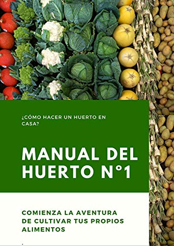 Manual del Huerto: Manual de iniciación para crear un huerto y cultivar nuestros alimentos ¿Cómo hacer un huerto en casa?