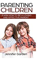 Parenting Children - Hardcover Version: Learn How to be a Loving and Effective Parent: Parenting Children with Love and Empathy: Learn How to be a Loving and Effective Parent: Parenting Children with Love and Empathy