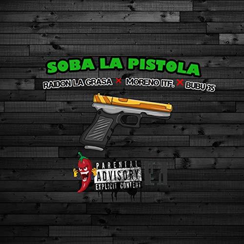 Soba la Pistola (feat. Raidon la Grasa & Moreno Itf) [Explicit]