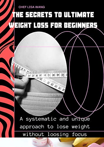The Secrets To Ultimate Weight Loss For Beginners: A systematic and unique approach to lose weight without loosing focus (English Edition)