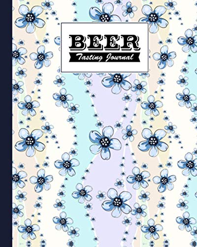 Beer Tasting Journal: Flowers Cover, The Perfect Companion to Take with You During Beer Tasting Trips or Sessions, 120 Pages, Size 8