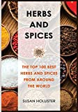 Herbs and Spices: The Top 100 Best Herbs and Spices from Around the World (The Best Spices and Herbs From Around The World That You Can Use With Your Cookbook Cooking Recipes)