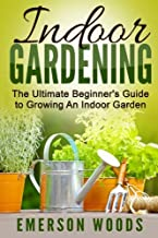 Indoor Gardening: The Ultimate Beginner's Guide to Growing An Indoor Garden (Indoor Gardening, Beginners Guide, How To Garden, House Plants)