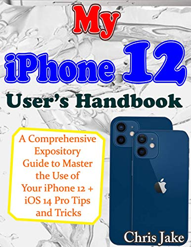 My iPhone 12 User's Handbook: A Comprehensive Expository Guide to Master the Use of Your iPhone 12 + iOS 14 Pro Tips and Tricks (English Edition)