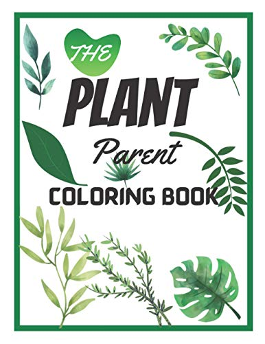 The Plant Parent Coloring Book: Beautiful Houseplant Love and Care | Cute House Plant, Cactus, Succulents & Floral Illustrations | Crazy Houseplant Coloring Book | Gift for Plant lovers