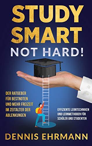 Study Smart, Not Hard! Der Ratgeber für Bestnoten und mehr Freizeit im Zeitalter der Ablenkungen - Effiziente Lerntechniken und Lernmethoden für Schüler und Studenten