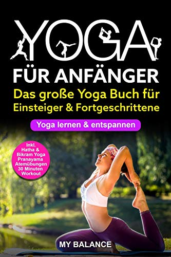 Yoga für Anfänger: Das große Yoga Buch für Einsteiger & Fortgeschrittene - Yoga lernen & entspannen - Inkl. Hatha & Bikram Yoga, Pranayama Atemübungen und 30 Minuten Workout - Übungen mit Bildern